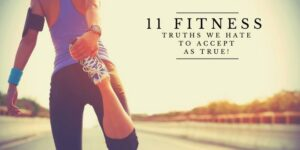 11 Fitness Truths We Hate To Accept As True